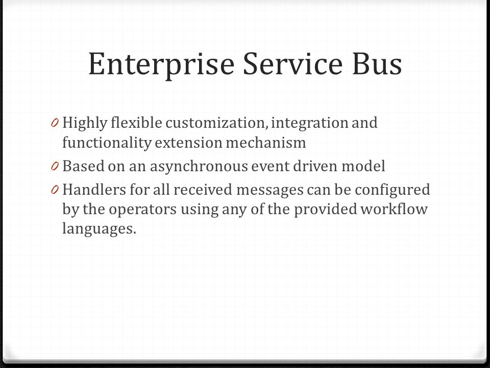 Enterprise Service Bus 0 Highly flexible customization, integration and functionality extension mechanism 0 Based on an asynchronous event driven model 0 Handlers for all received messages can be configured by the operators using any of the provided workflow languages.