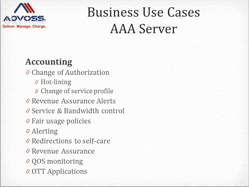 Accounting 0 Change of Authorization 0 Hot-lining 0 Change of service profile 0 Revenue Assurance Alerts 0 Service & Bandwidth control 0 Fair usage policies 0 Alerting 0 Redirections to self-care 0 Revenue Assurance 0 QOS monitoring 0 OTT Applications Business Use Cases AAA Server