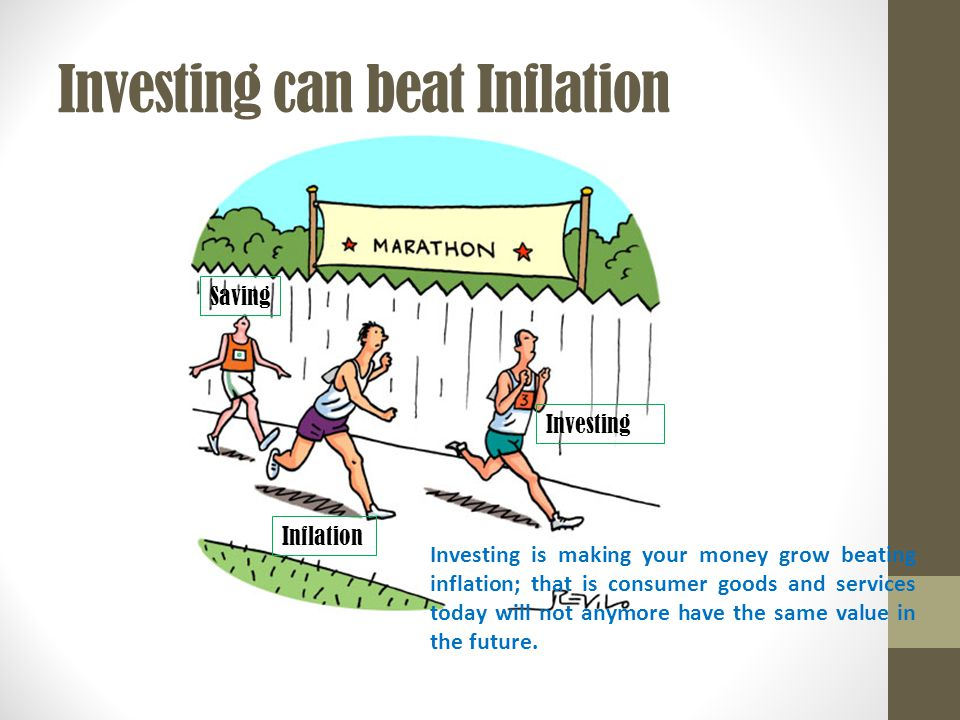 Saving Inflation Investing Investing can beat Inflation Investing is making your money grow beating inflation; that is consumer goods and services today will not anymore have the same value in the future.