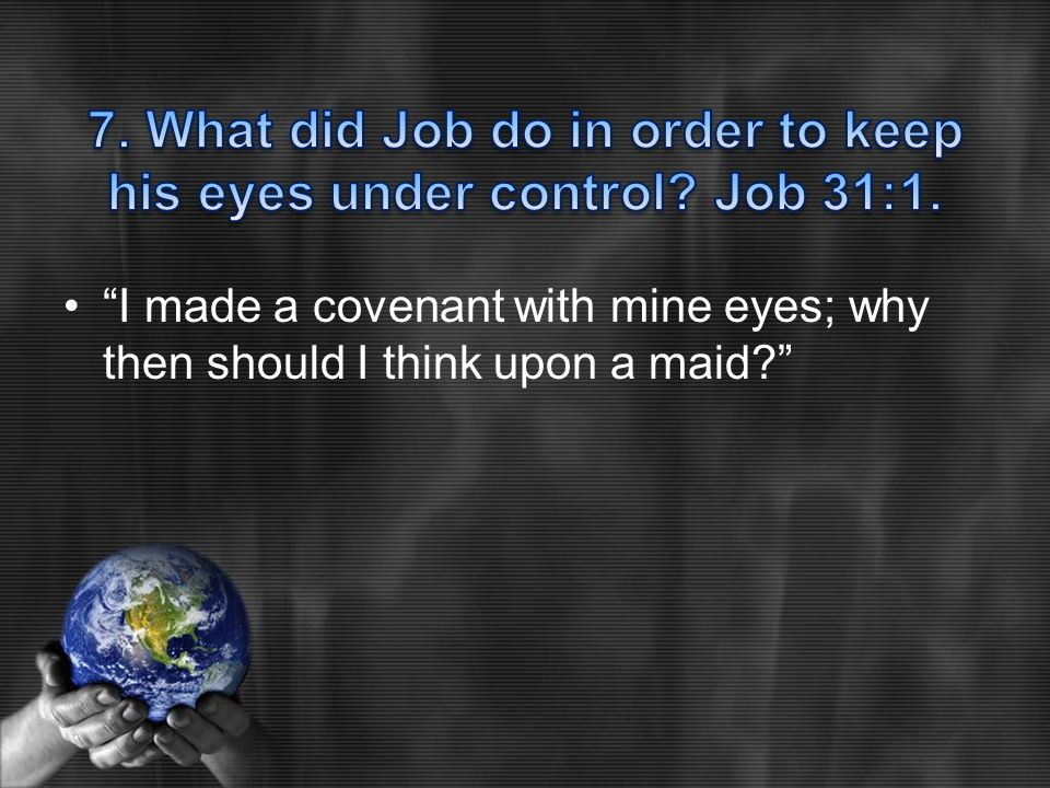 I made a covenant with mine eyes; why then should I think upon a maid