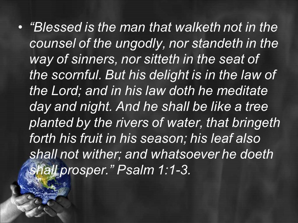 Blessed is the man that walketh not in the counsel of the ungodly, nor standeth in the way of sinners, nor sitteth in the seat of the scornful.