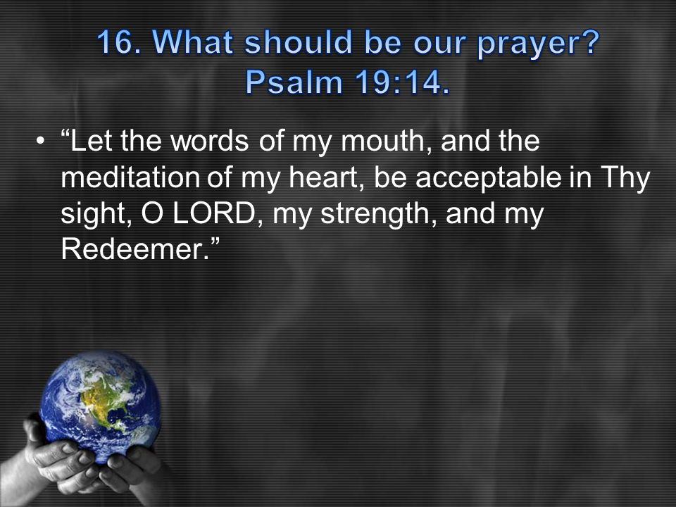 Let the words of my mouth, and the meditation of my heart, be acceptable in Thy sight, O LORD, my strength, and my Redeemer.