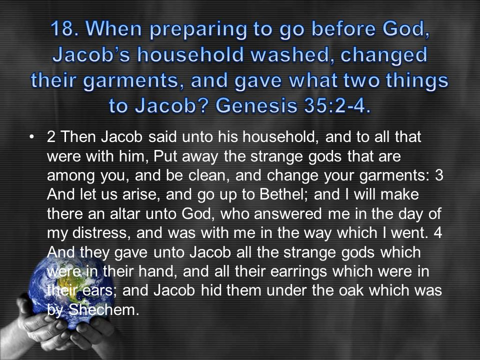 2 Then Jacob said unto his household, and to all that were with him, Put away the strange gods that are among you, and be clean, and change your garme