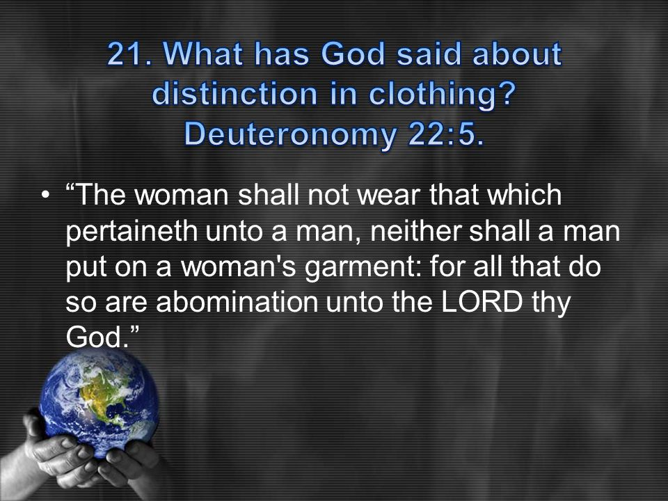 """The woman shall not wear that which pertaineth unto a man, neither shall a man put on a woman's garment: for all that do so are abomination unto the"