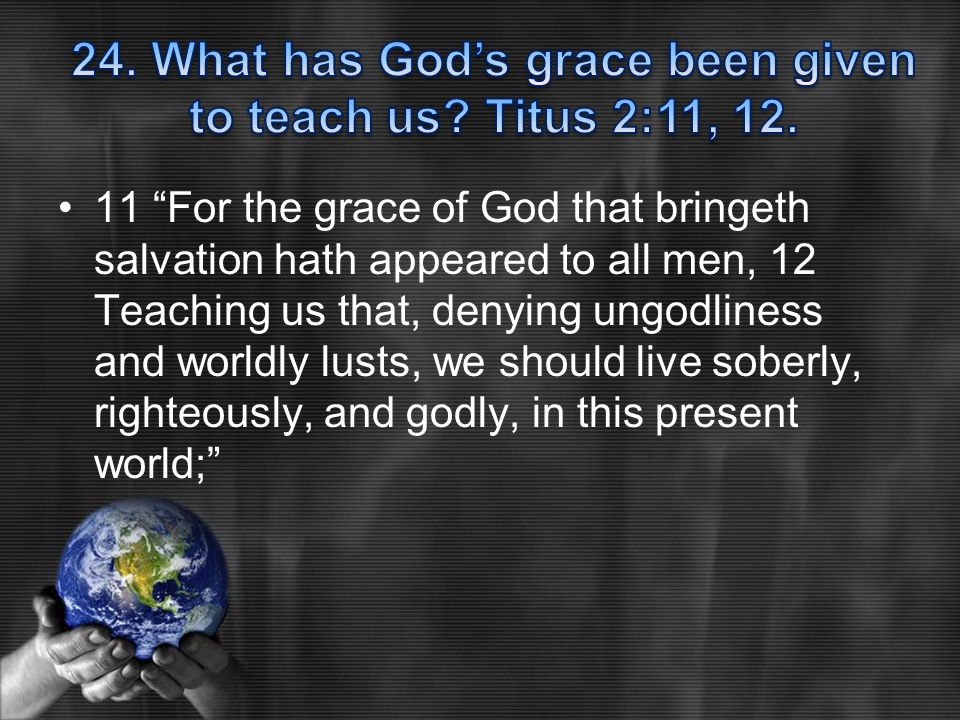 11 For the grace of God that bringeth salvation hath appeared to all men, 12 Teaching us that, denying ungodliness and worldly lusts, we should live soberly, righteously, and godly, in this present world;