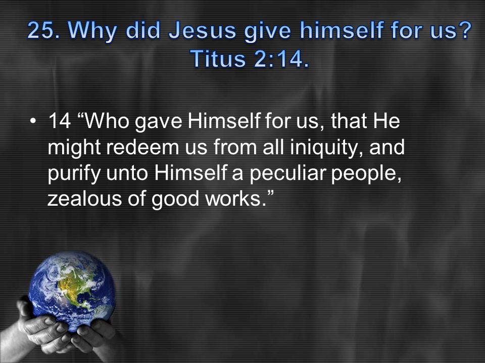14 Who gave Himself for us, that He might redeem us from all iniquity, and purify unto Himself a peculiar people, zealous of good works.