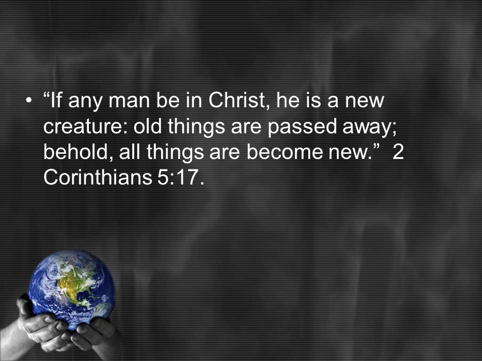 If any man be in Christ, he is a new creature: old things are passed away; behold, all things are become new. 2 Corinthians 5:17.
