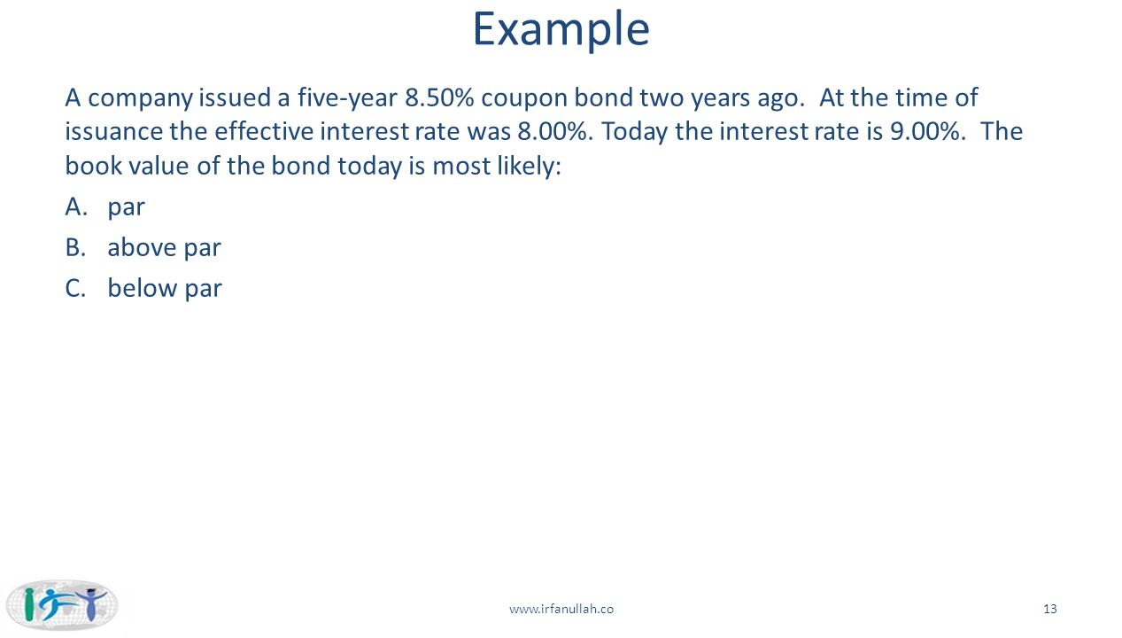 Example A company issued a five-year 8.50% coupon bond two years ago. At the time of issuance the effective interest rate was 8.00%. Today the interes