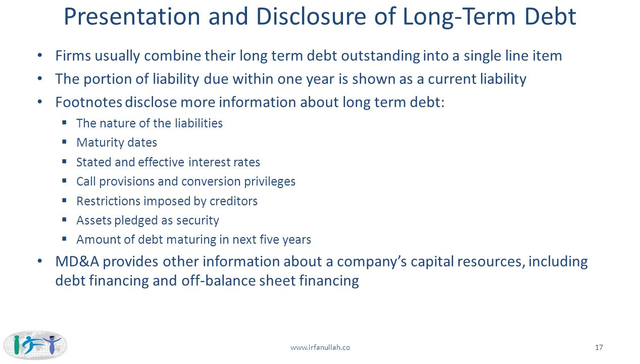 Presentation and Disclosure of Long-Term Debt Firms usually combine their long term debt outstanding into a single line item The portion of liability
