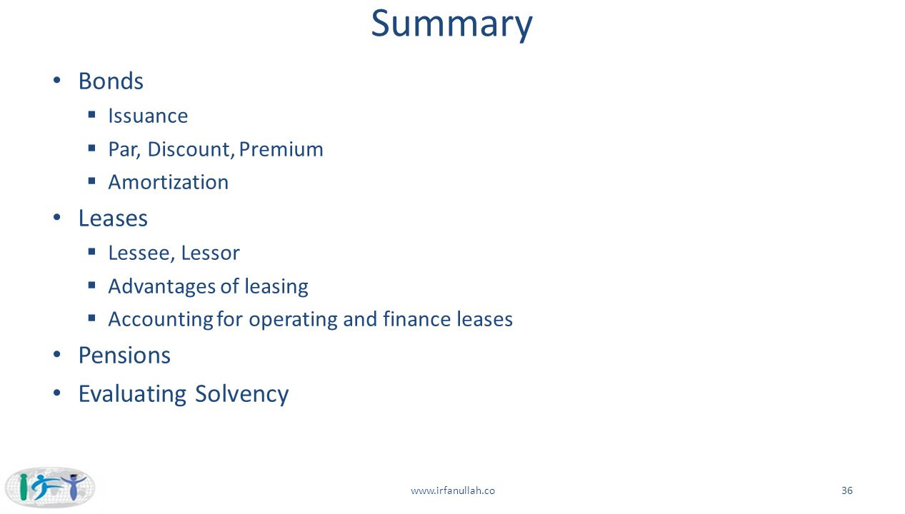 Summary Bonds  Issuance  Par, Discount, Premium  Amortization Leases  Lessee, Lessor  Advantages of leasing  Accounting for operating and financ