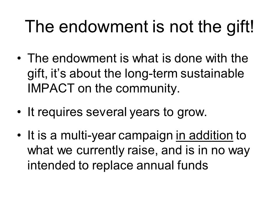 The endowment is not the gift! The endowment is what is done with the gift, it's about the long-term sustainable IMPACT on the community. It requires