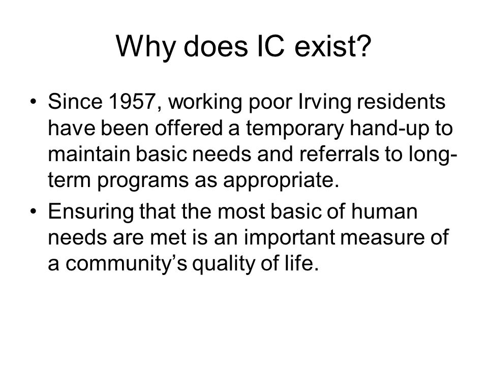 Why does IC exist? Since 1957, working poor Irving residents have been offered a temporary hand-up to maintain basic needs and referrals to long- term
