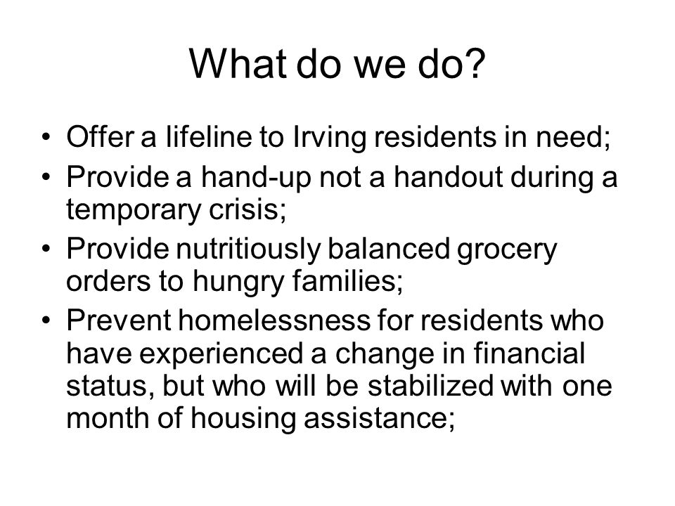 What do we do? Offer a lifeline to Irving residents in need; Provide a hand-up not a handout during a temporary crisis; Provide nutritiously balanced