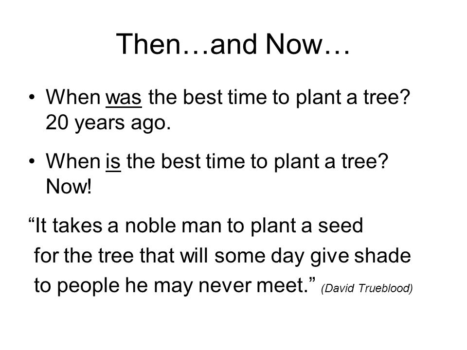 "Then…and Now… When was the best time to plant a tree? 20 years ago. When is the best time to plant a tree? Now! ""It takes a noble man to plant a seed"