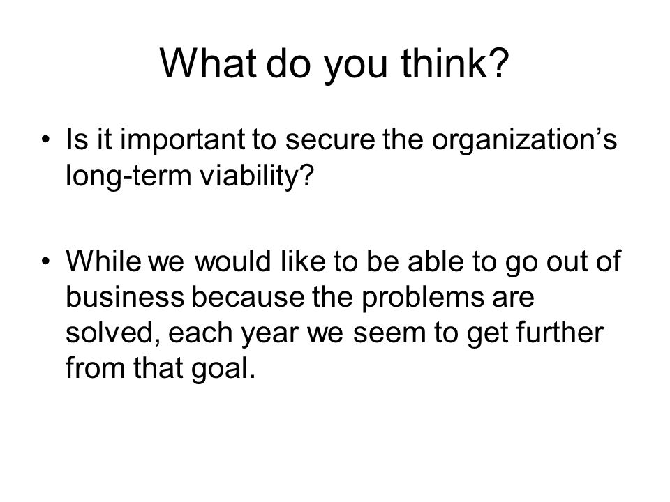 What do you think? Is it important to secure the organization's long-term viability? While we would like to be able to go out of business because the