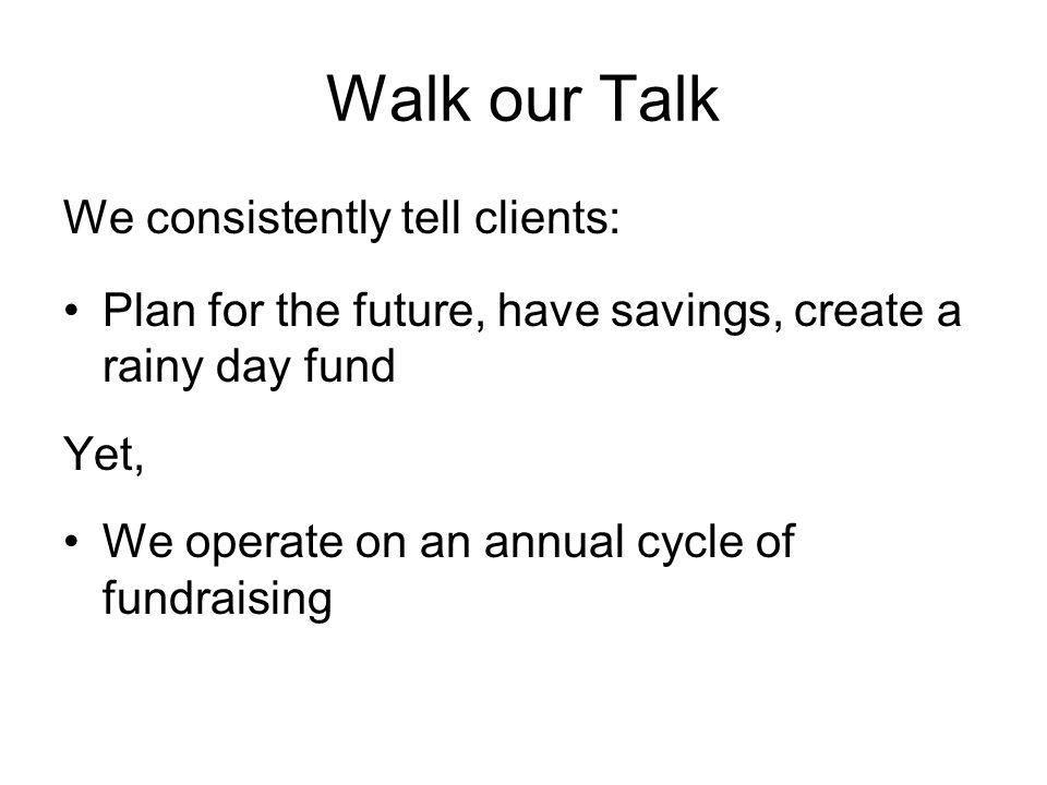 Walk our Talk We consistently tell clients: Plan for the future, have savings, create a rainy day fund Yet, We operate on an annual cycle of fundraising