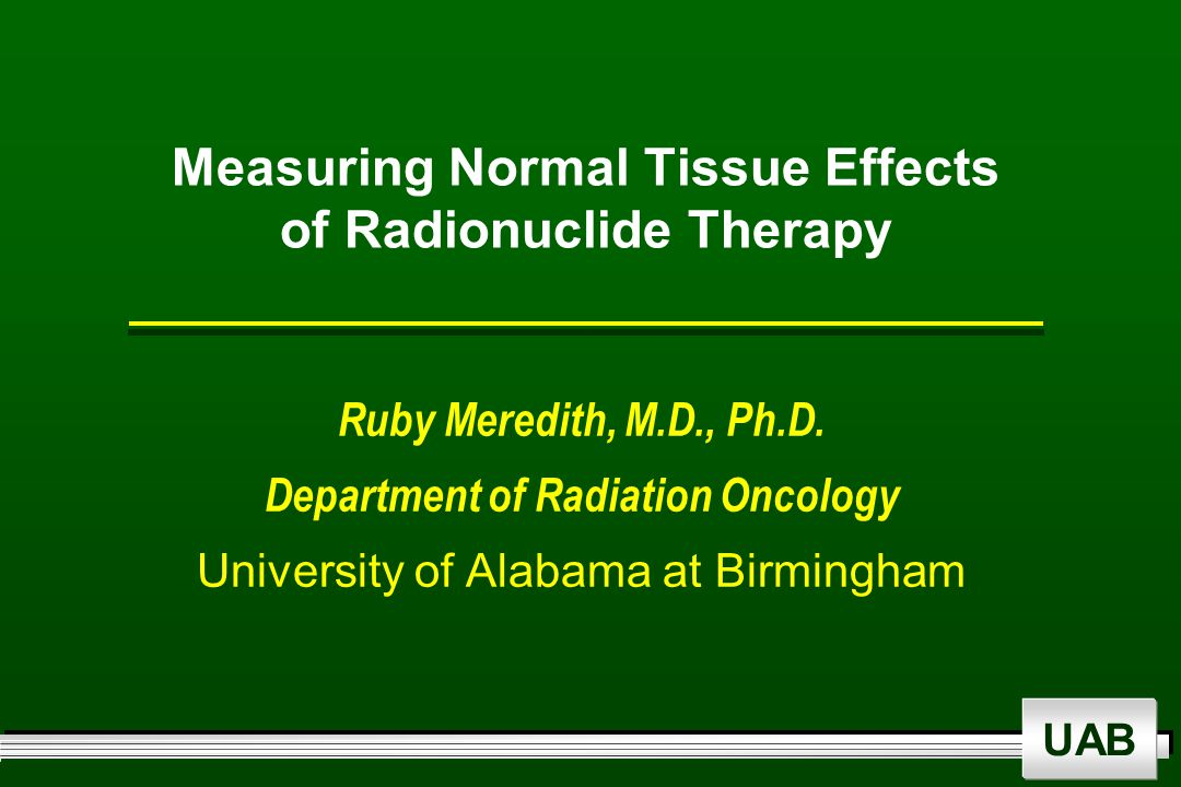 UAB Measuring Normal Tissue Effects of Radionuclide Therapy Ruby Meredith, M.D., Ph.D.