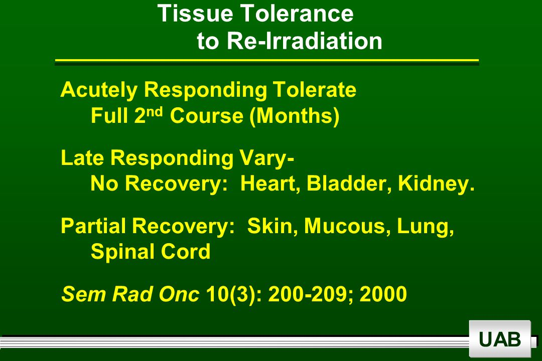 UAB Tissue Tolerance to Re-Irradiation Acutely Responding Tolerate Full 2 nd Course (Months) Late Responding Vary- No Recovery: Heart, Bladder, Kidney.