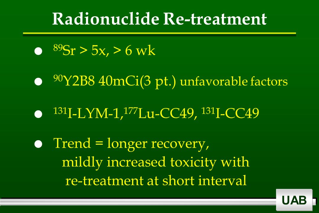 UAB Radionuclide Re-treatment  89 Sr > 5x, > 6 wk  90 Y2B8 40mCi(3 pt.) unfavorable factors  131 I-LYM-1, 177 Lu-CC49, 131 I-CC49  Trend = longer recovery, mildly increased toxicity with re-treatment at short interval