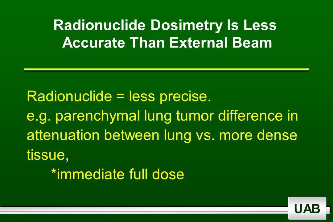 UAB Radionuclide Dosimetry Is Less Accurate Than External Beam Radionuclide = less precise.