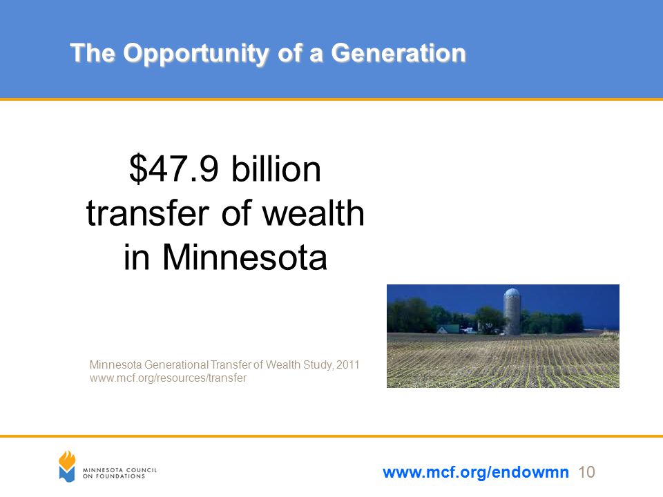 The Opportunity of a Generation www.mcf.org/endowmn 10 $47.9 billion transfer of wealth in Minnesota Minnesota Generational Transfer of Wealth Study, 2011 www.mcf.org/resources/transfer