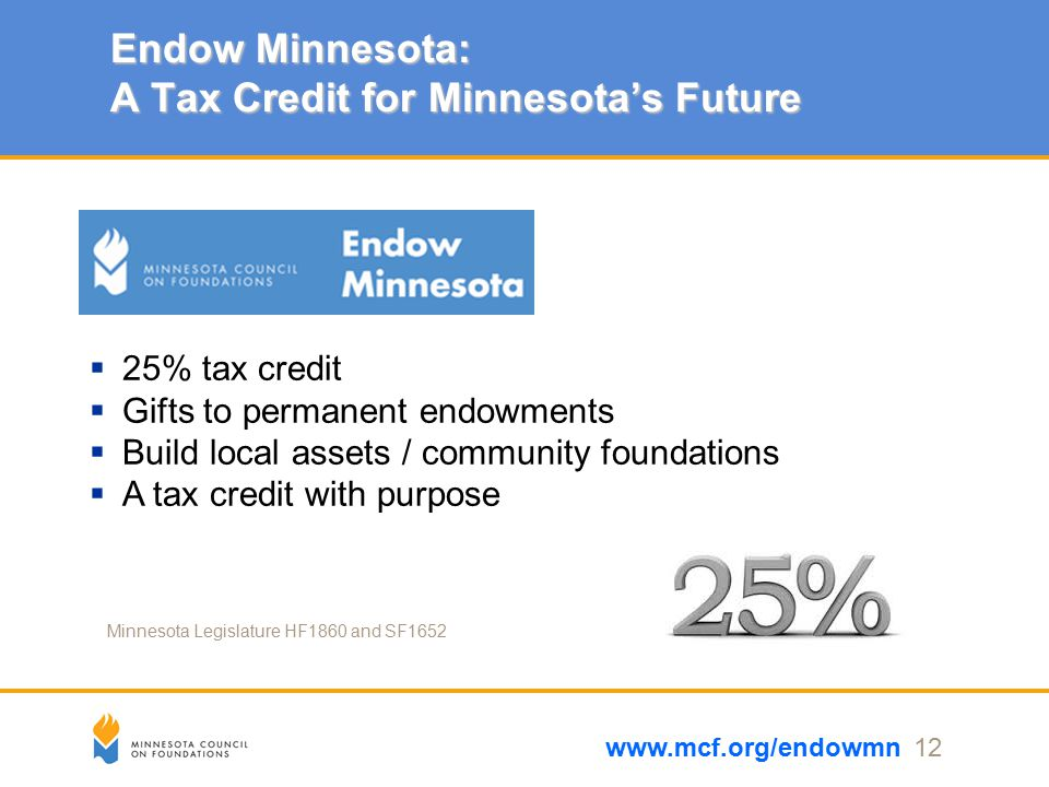 Endow Minnesota: A Tax Credit for Minnesota's Future www.mcf.org/endowmn 12  25% tax credit  Gifts to permanent endowments  Build local assets / community foundations  A tax credit with purpose Minnesota Legislature HF1860 and SF1652