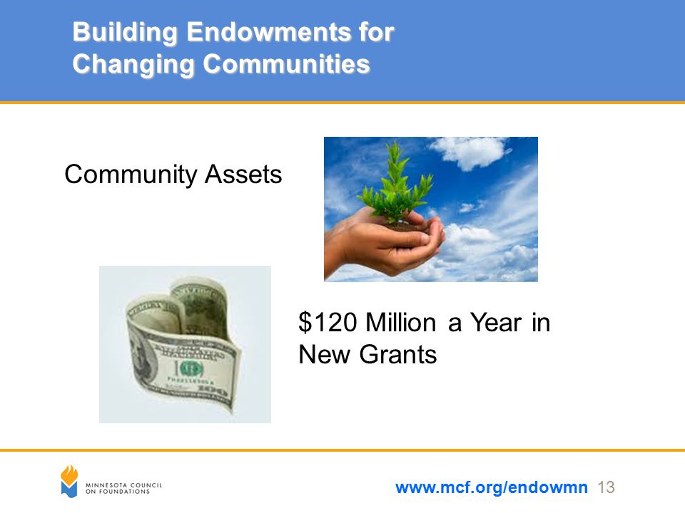 Building Endowments for Changing Communities www.mcf.org/endowmn 13 Community Assets $120 Million a Year in New Grants