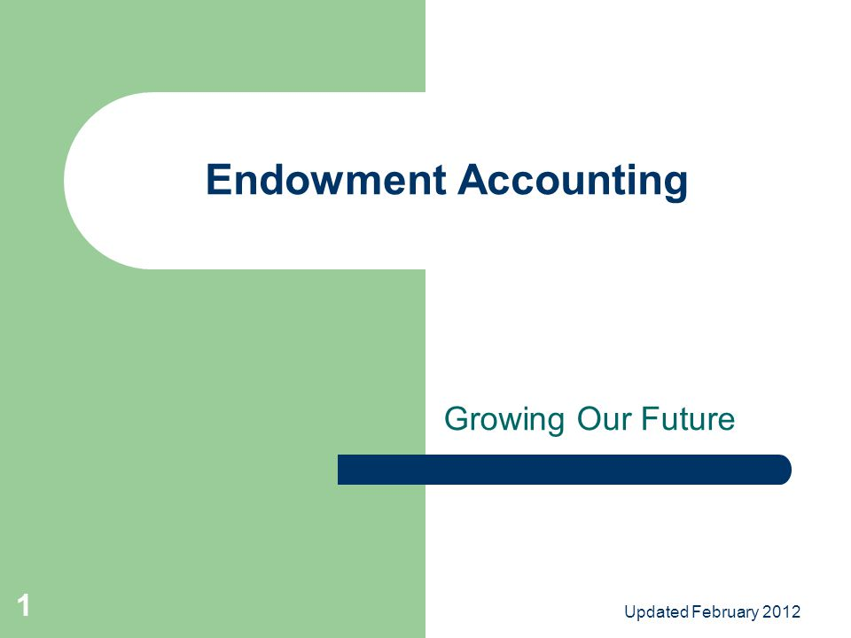Updated February 2012 1 Endowment Accounting Growing Our Future