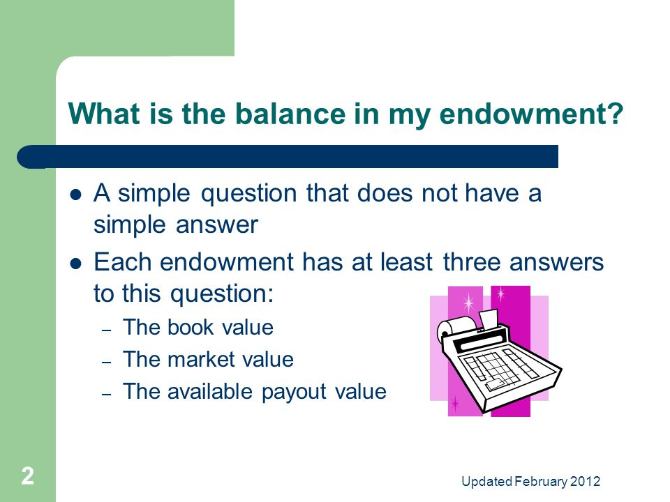 Updated February 2012 2 What is the balance in my endowment.