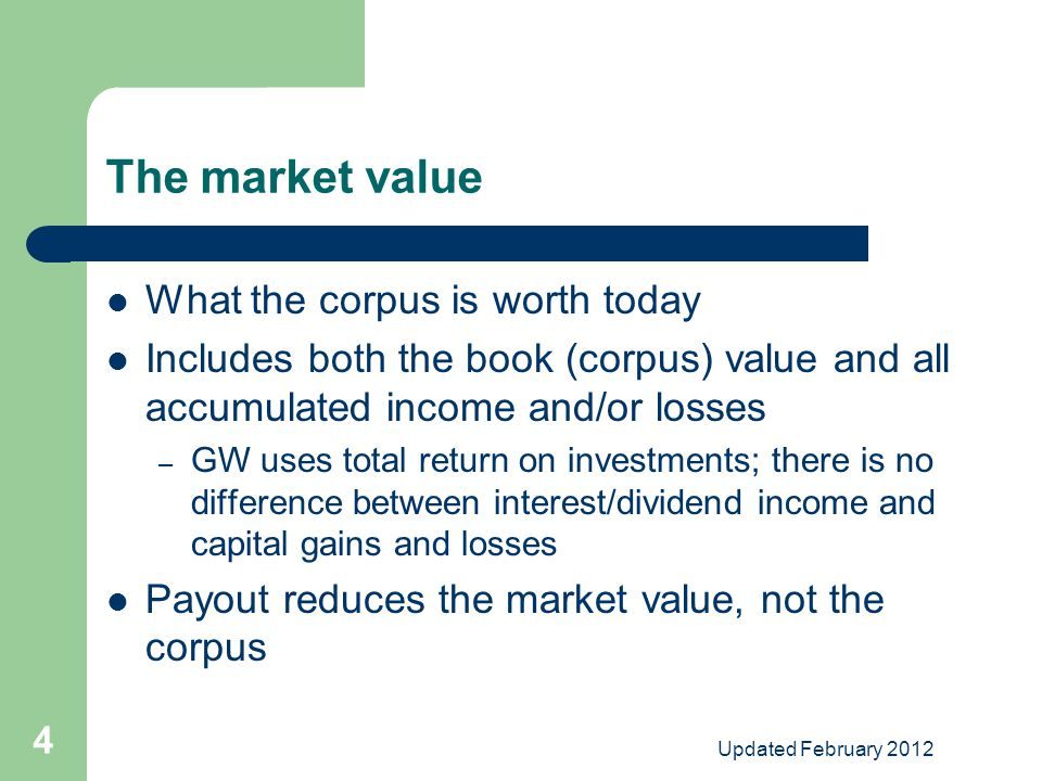 Updated February 2012 4 The market value What the corpus is worth today Includes both the book (corpus) value and all accumulated income and/or losses – GW uses total return on investments; there is no difference between interest/dividend income and capital gains and losses Payout reduces the market value, not the corpus