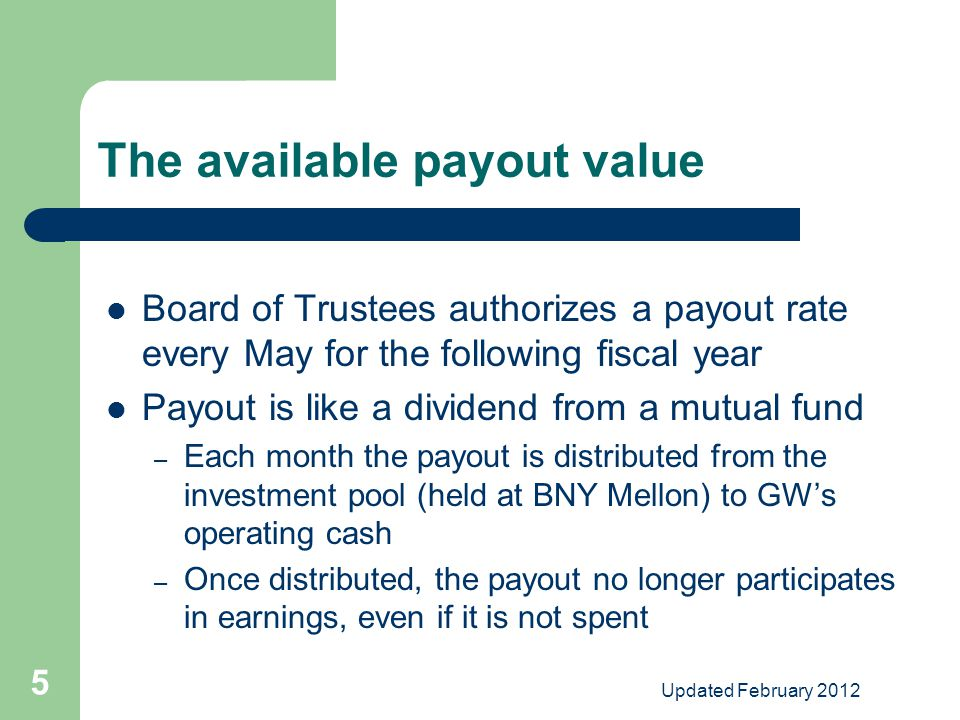 Updated February 2012 5 The available payout value Board of Trustees authorizes a payout rate every May for the following fiscal year Payout is like a dividend from a mutual fund – Each month the payout is distributed from the investment pool (held at BNY Mellon) to GW's operating cash – Once distributed, the payout no longer participates in earnings, even if it is not spent