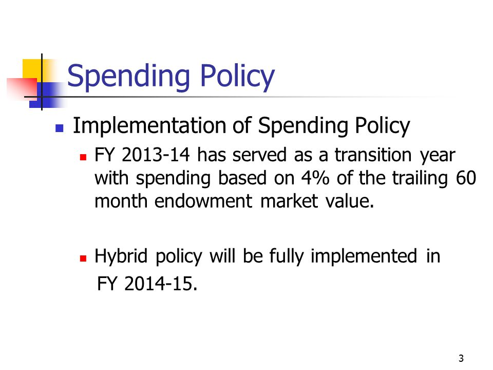 3 Spending Policy Implementation of Spending Policy FY 2013-14 has served as a transition year with spending based on 4% of the trailing 60 month endowment market value.