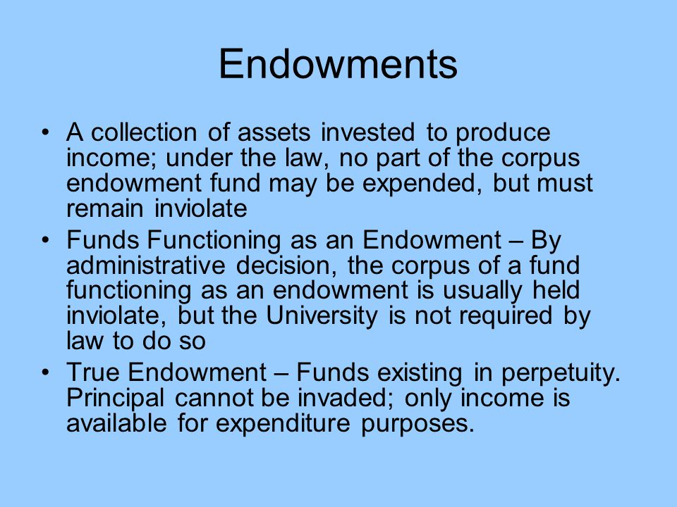Endowments A collection of assets invested to produce income; under the law, no part of the corpus endowment fund may be expended, but must remain inviolate Funds Functioning as an Endowment – By administrative decision, the corpus of a fund functioning as an endowment is usually held inviolate, but the University is not required by law to do so True Endowment – Funds existing in perpetuity.
