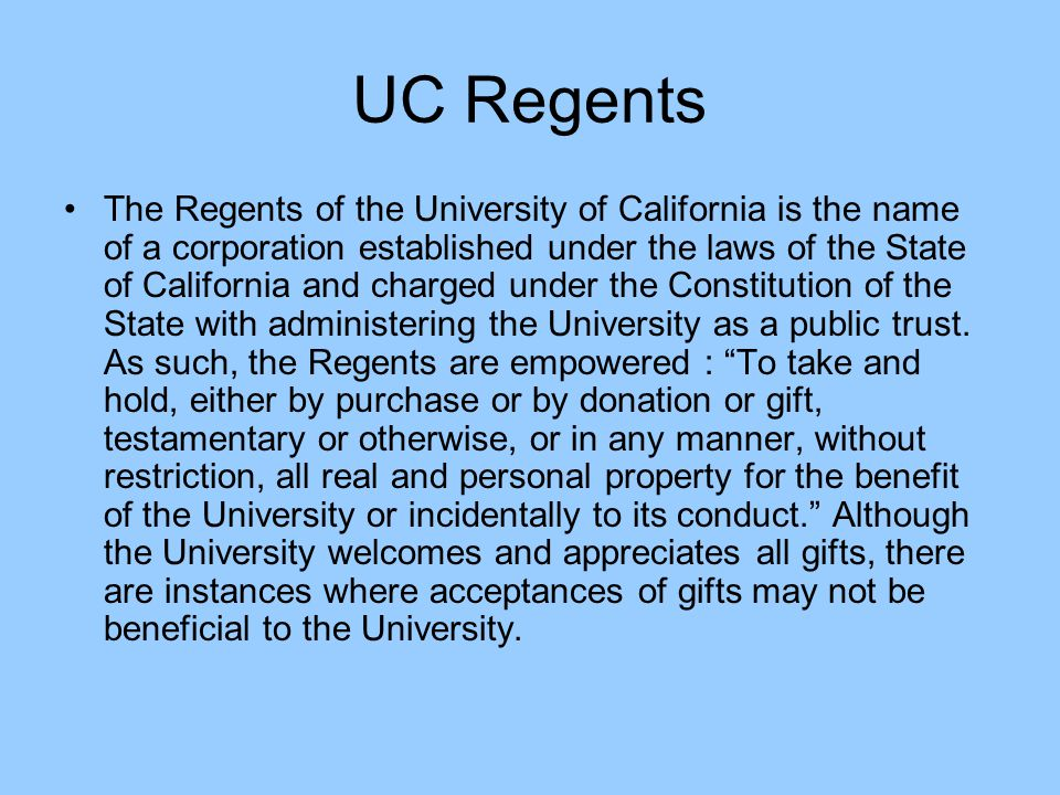 UC Regents The Regents of the University of California is the name of a corporation established under the laws of the State of California and charged under the Constitution of the State with administering the University as a public trust.