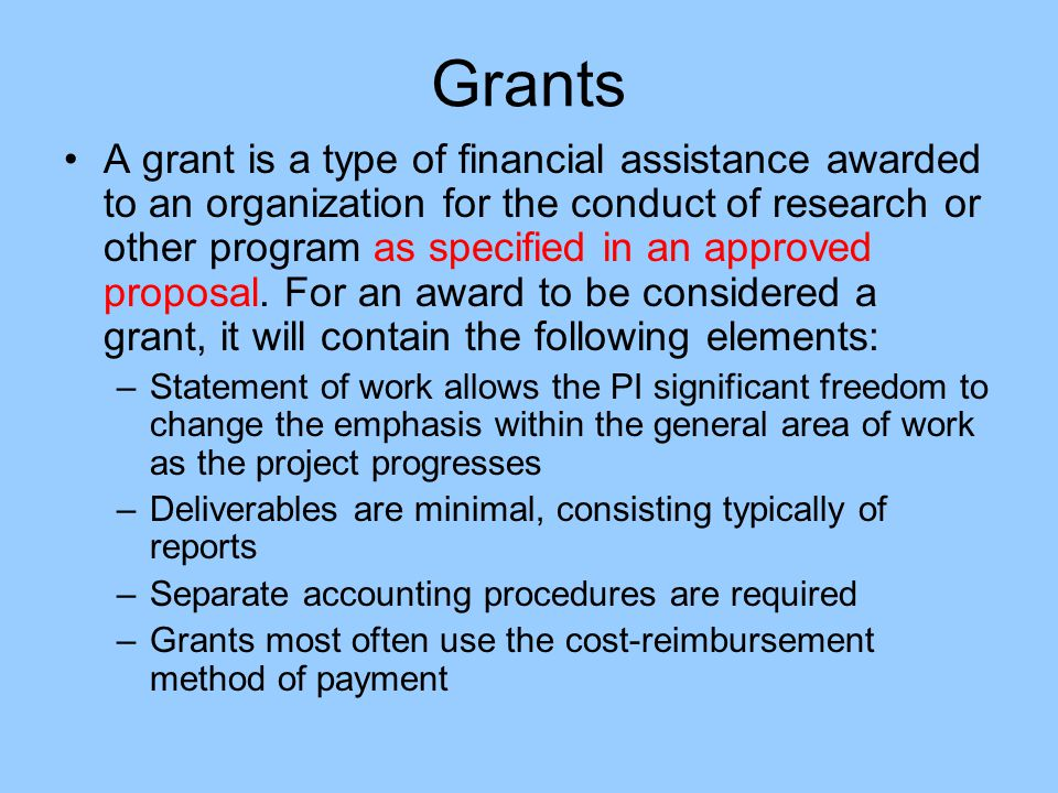 Grants A grant is a type of financial assistance awarded to an organization for the conduct of research or other program as specified in an approved p