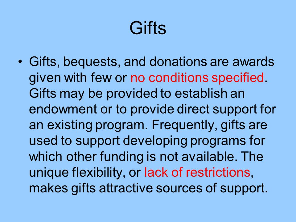 Gifts Gifts, bequests, and donations are awards given with few or no conditions specified. Gifts may be provided to establish an endowment or to provi