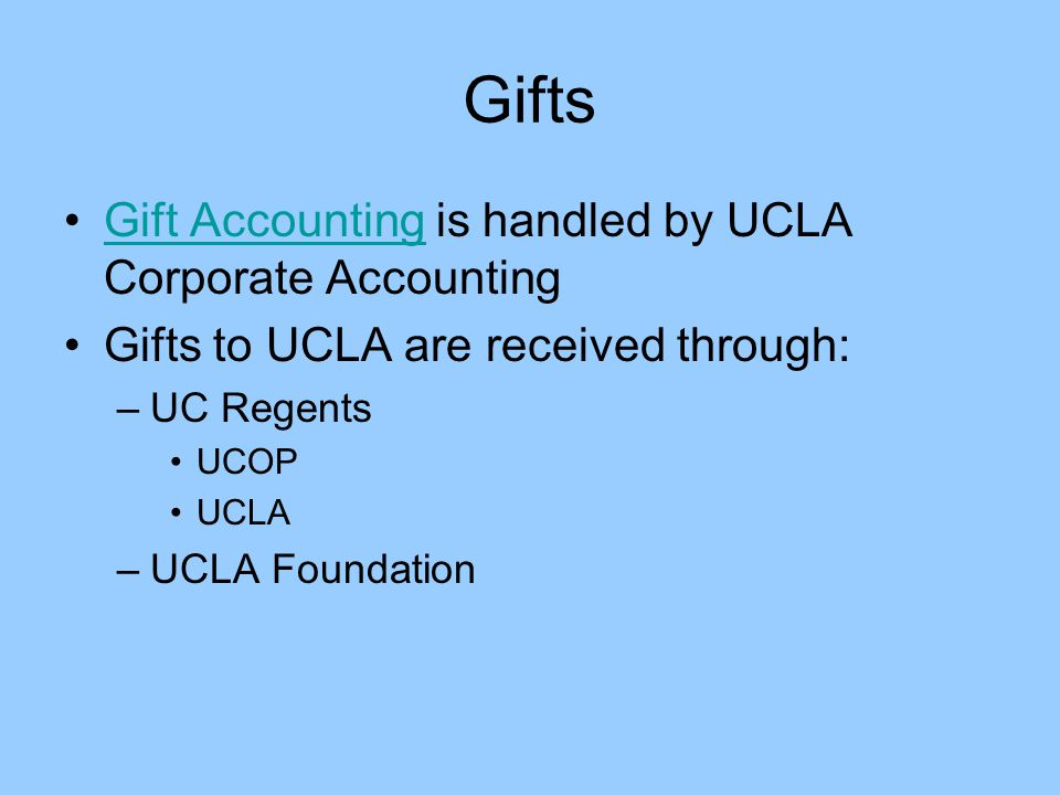 Gifts Gift Accounting is handled by UCLA Corporate AccountingGift Accounting Gifts to UCLA are received through: –UC Regents UCOP UCLA –UCLA Foundatio