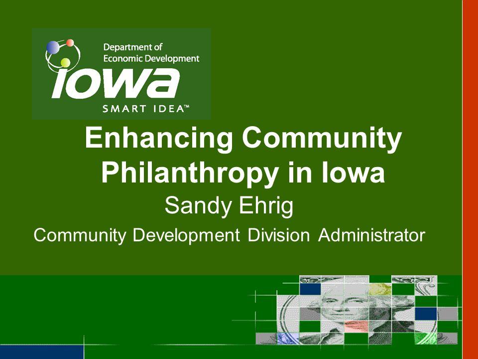 Enhancing Community Philanthropy in Iowa Sandy Ehrig Community Development Division Administrator