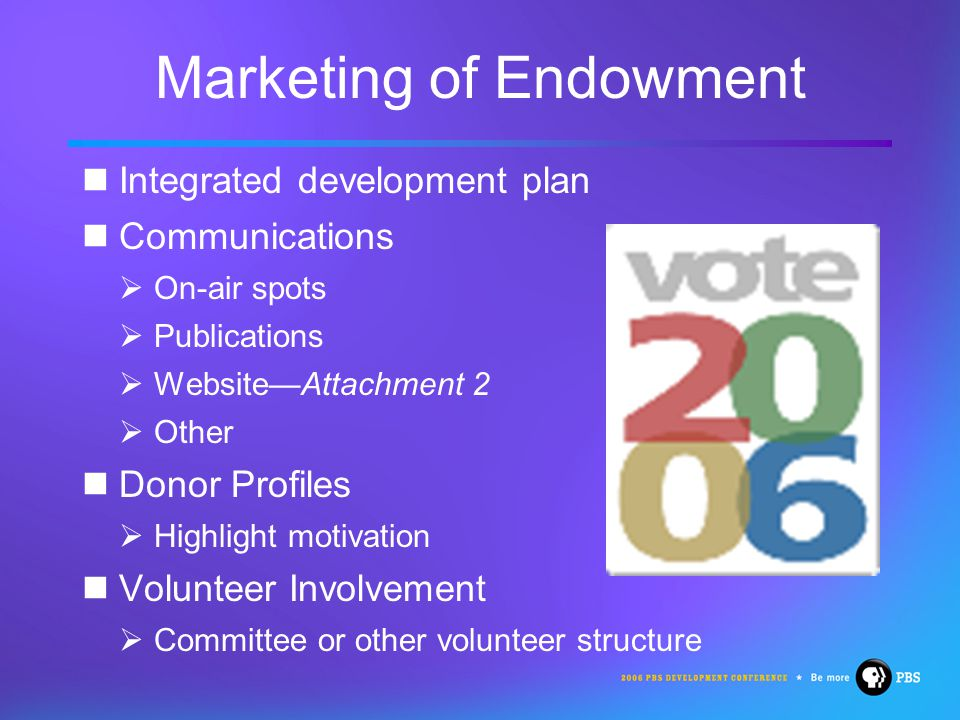 Marketing of Endowment Integrated development plan Communications  On-air spots  Publications  Website—Attachment 2  Other Donor Profiles  Highlight motivation Volunteer Involvement  Committee or other volunteer structure
