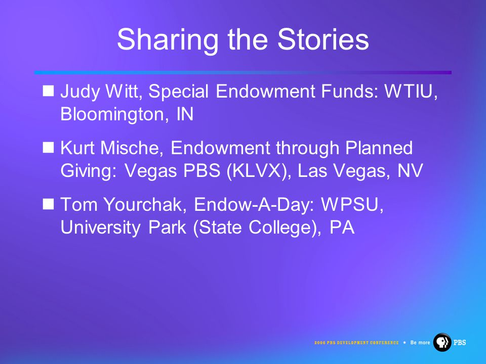 Sharing the Stories Judy Witt, Special Endowment Funds: WTIU, Bloomington, IN Kurt Mische, Endowment through Planned Giving: Vegas PBS (KLVX), Las Vegas, NV Tom Yourchak, Endow-A-Day: WPSU, University Park (State College), PA