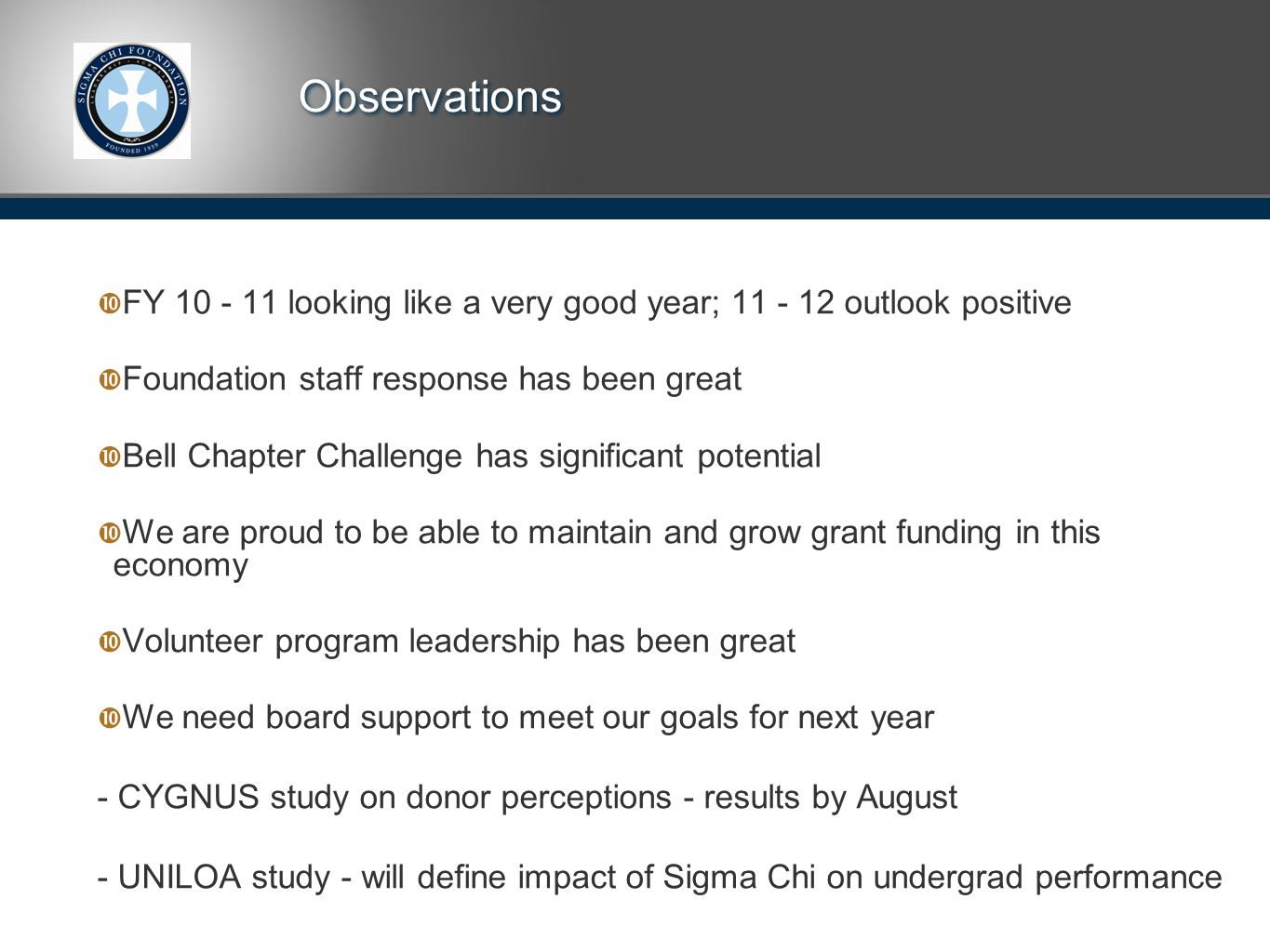 Observations  FY 10 - 11 looking like a very good year; 11 - 12 outlook positive  Foundation staff response has been great  Bell Chapter Challenge has significant potential  We are proud to be able to maintain and grow grant funding in this economy  Volunteer program leadership has been great  We need board support to meet our goals for next year - CYGNUS study on donor perceptions - results by August - UNILOA study - will define impact of Sigma Chi on undergrad performance