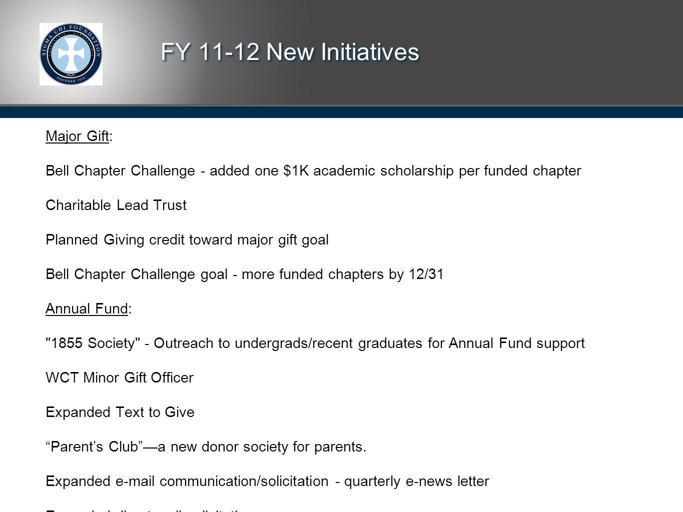 FY 11-12 New Initiatives Major Gift: Bell Chapter Challenge - added one $1K academic scholarship per funded chapter Charitable Lead Trust Planned Giving credit toward major gift goal Bell Chapter Challenge goal - more funded chapters by 12/31 Annual Fund: 1855 Society - Outreach to undergrads/recent graduates for Annual Fund support WCT Minor Gift Officer Expanded Text to Give Parent's Club —a new donor society for parents.