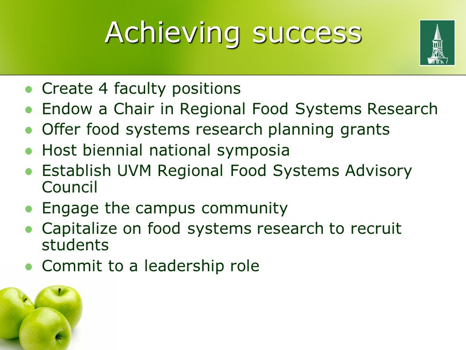 Achieving success Create 4 faculty positions Endow a Chair in Regional Food Systems Research Offer food systems research planning grants Host biennial national symposia Establish UVM Regional Food Systems Advisory Council Engage the campus community Capitalize on food systems research to recruit students Commit to a leadership role