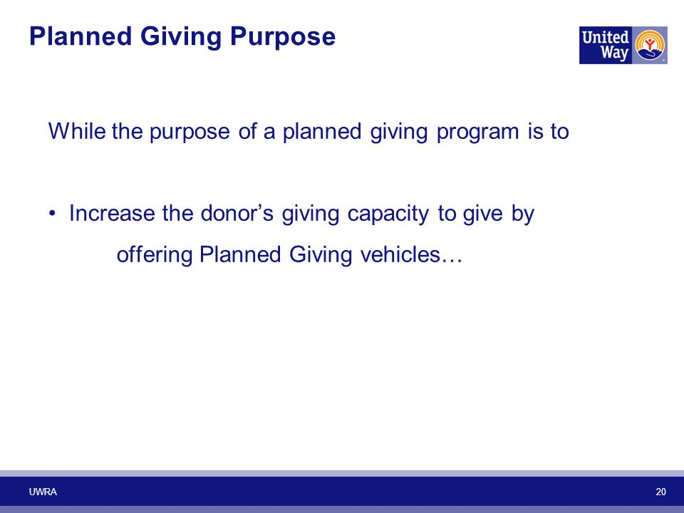 Planned Giving Purpose While the purpose of a planned giving program is to Increase the donor's giving capacity to give by offering Planned Giving veh