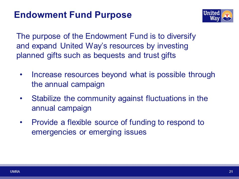 The purpose of the Endowment Fund is to diversify and expand United Way's resources by investing planned gifts such as bequests and trust gifts Increase resources beyond what is possible through the annual campaign Stabilize the community against fluctuations in the annual campaign Provide a flexible source of funding to respond to emergencies or emerging issues UWRA 21 Endowment Fund Purpose