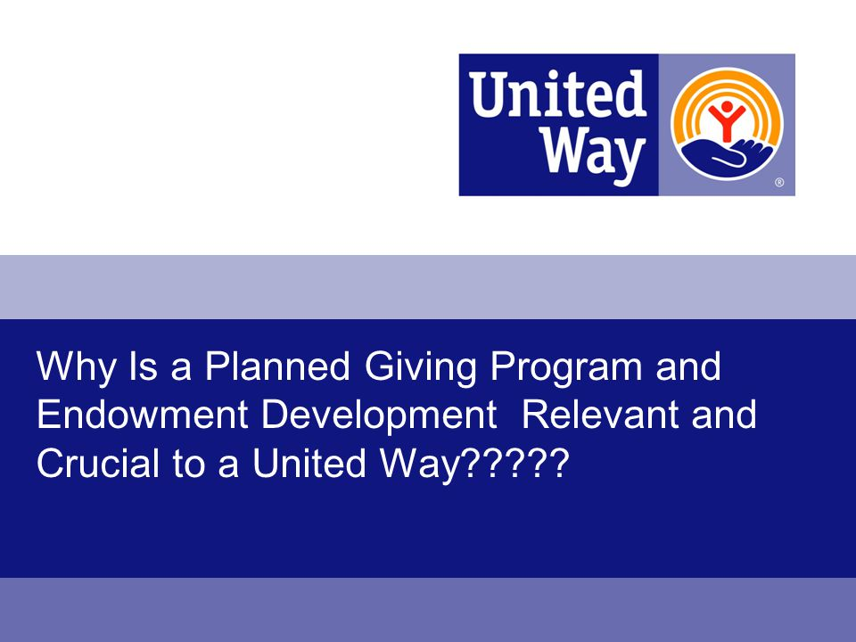Why Is a Planned Giving Program and Endowment Development Relevant and Crucial to a United Way?????