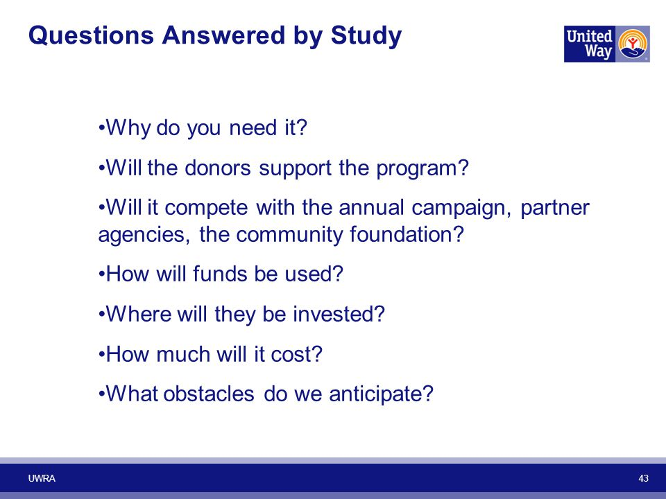 Questions Answered by Study Why do you need it? Will the donors support the program? Will it compete with the annual campaign, partner agencies, the c