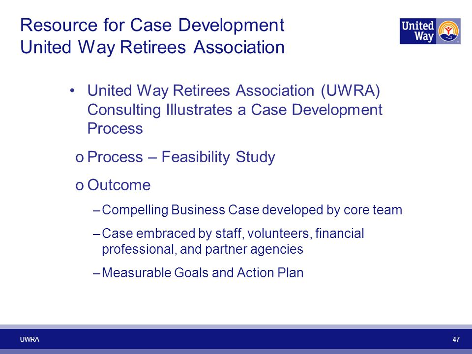Resource for Case Development United Way Retirees Association United Way Retirees Association (UWRA) Consulting Illustrates a Case Development Process oProcess – Feasibility Study oOutcome –Compelling Business Case developed by core team –Case embraced by staff, volunteers, financial professional, and partner agencies –Measurable Goals and Action Plan UWRA 47
