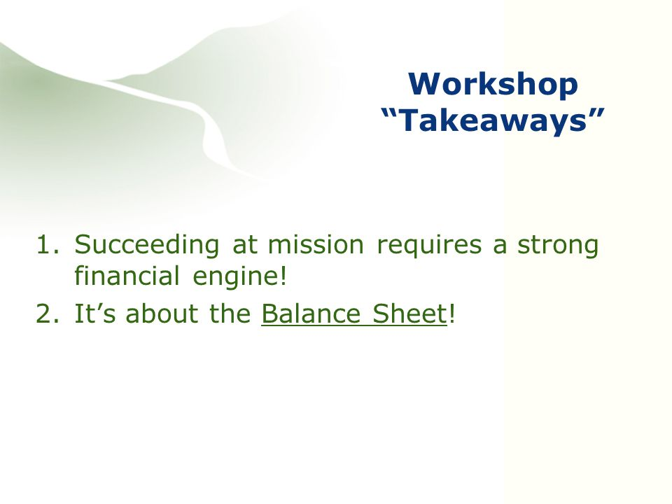 """Workshop """"Takeaways"""" 1.Succeeding at mission requires a strong financial engine! 2.It's about the Balance Sheet!"""