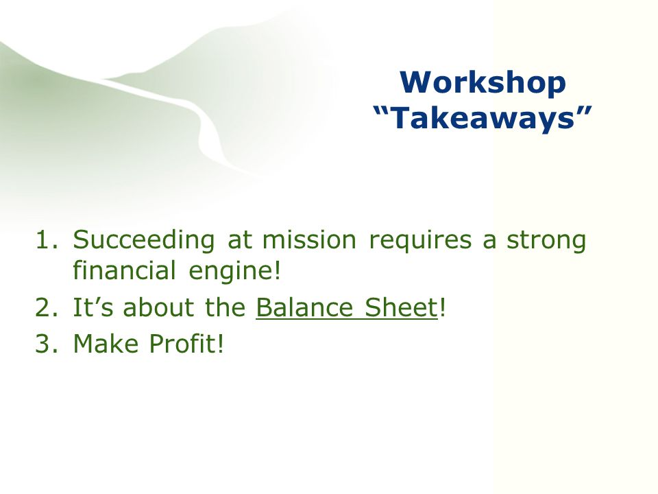 """Workshop """"Takeaways"""" 1.Succeeding at mission requires a strong financial engine! 2.It's about the Balance Sheet! 3.Make Profit!"""